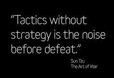 """Tactics without strategy is the noise before defeat."" Sun Tzu, The Art of War"