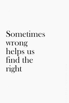 "I believe the ""Wrong"" in life is actually always right. It teaches us and we grow from wrong decisions and people and choices. And yes it helps us find the right along the way."