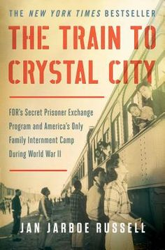 The Train to Crystal City: FDR's Secret Prisoner Exchange Program and America's Only Family Internment Camp During World War II (Paperback) | Blue Willow Bookshop | West Houston's Neighborhood Book Shop