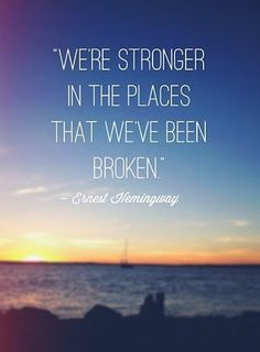 We're stronger in the places that we've been broken. - Ernest Hemingway