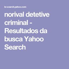 norival detetive criminal - Resultados da busca Yahoo Search