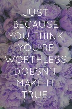 Just because you think you're worthless doesn't make it true