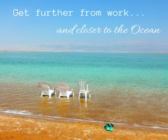 Beach Saying: get further from work...and closer to the ocean
