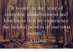 'It is only in the state of complete abandonment and loneliness that we experience the helpful powers of our own nature.' ~ CG Jung.