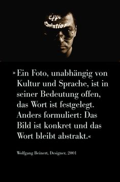 »Ein Foto, unabhängig von Kultur und Sprache, ist in seiner Bedeutung offen, das Wort ist festgelegt. Anders formuliert: Das Bild ist konkret und das Wort bleibt abstrakt.«  #Zitat #Foto #Fotografie von Wolfgang Beinert, Designer, 2001