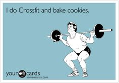 I do Crossfit and bake cookies.