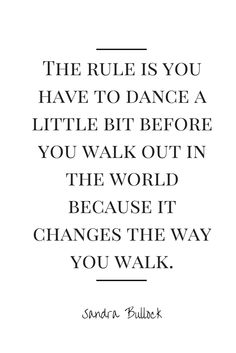 """""""The rule is you have to dance a little bit before you walk out in the world because it changes the way you walk."""" - Sandra Bullock"""