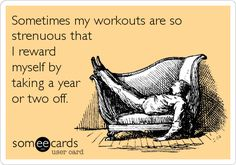 Sometimes my workouts are so strenuous that I reward myself by taking a year or two off.