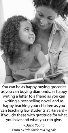You can be as happy buying groceries as you can buying diamonds, as happy writing a letter to a friend as you can writing a best-selling novel, and as happy teaching your children as you can teaching law students at Harvard – if you do these with gratitude for what you have and what you can give. -David Young #ALittleGuide