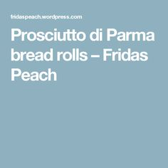 Prosciutto di Parma bread rolls – Fridas Peach