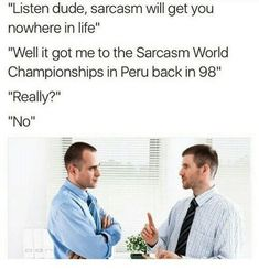 """""""Listen; sarcasm won't get you anywhere."""" """"It got me to the Sarcasm World Championships in Peru back in '05."""" """"Really?"""" """"No."""""""