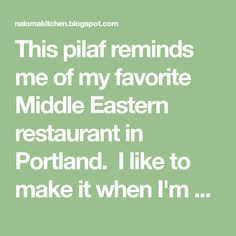 This pilaf reminds me of my favorite Middle Eastern restaurant in Portland. I like to make it when I'm missing the city. It is sooo good....