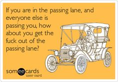 If you are in the passing lane, and everyone else is passing you, how about you get the fuck out of the passing lane?