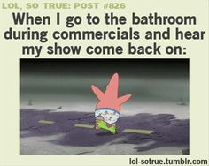 When I go to the bathroom during commercials and hear my show come back on
