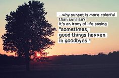 Why sunset is more colorful than sunrise? It's an irony of life saying, 'sometimes, good things happen in goodbyes.'                                                                                                                                                                                 More