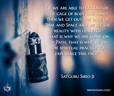 """If we are able to get out of the cage of body and mind then we get out the cage of Time and Space and we see the reality with our eyes. That is why we are come on the Path, that is why we do the spiritual practice to experience this fact!""  