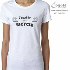 I want to ride my bicycle. www.coyotetshirts.ca 403.708.5725 No minimum, no setup fee, small order friendly, personal customization guaranteed, 24 to 48 hour turnaround, at 5534 1A ST SW Calgary. #Calgary #Alberta #Coyotetshirts #CustomTshirts #CustomTees #CalgaryAlberta
