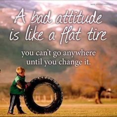 *A Bad Attitude Is Like A Flat Tire...You Can't Go Any Where Until You Change It.