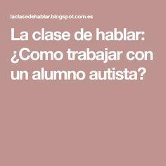 La clase de hablar: ¿Como trabajar con un alumno autista? Aspergers, Teacher Hacks, Psychology, Language, Teaching, Activities, School, Life, Academia