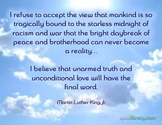 """""""I believe that unarmed truth and unconditional love will have the final word."""" ~ Martin Luther King Jr"""