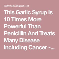 This Garlic Syrup Is 10 Times More Powerful Than Penicillin And Treats Many Disease Including Cancer - Health Hacks