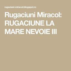 Rugaciuni Miracol: RUGACIUNE LA MARE NEVOIE III Marie, Spirituality, Advice, God, Cardiology, Dios, Spiritual, The Lord