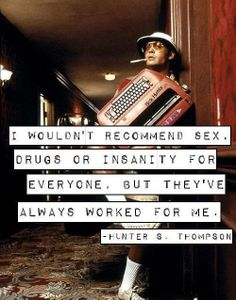 Sex, drugs and insanity...they seem to be working well for me too... ; )