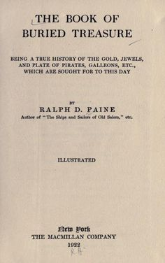 The book of buried treasure; being a true history of the gold, jewels, and plate of pirates, galleons, etc., which are sought for to this day by Paine, Ralph Delahaye, 1871-1925 Published 1922 [c1911] Topics Treasure troves SHOW MORE Publisher New York : Macmillan Pages 510 Possible copyright status NOT_IN_COPYRIGHT Language English