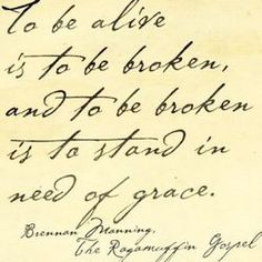 To be alive is to be broken, and to be broken is to stand in need of grace. -Brennan Manning, The Ragamuffin Gospel.like this font also The Words, More Than Words, Cool Words, Great Quotes, Quotes To Live By, Me Quotes, Inspirational Quotes, Gospel Quotes, Loss Quotes