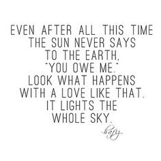 """Even after all this time, the sun never says to the earth, """"You owe me"""".  Look what happens with a love like that.  It lights the whole sky."""