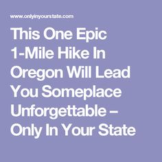 This One Epic 1-Mile Hike In Oregon Will Lead You Someplace Unforgettable – Only In Your State
