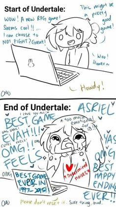 When you FIRST play Undertale. And After you play undertale (I cried on my first True Pacifist route playthrough! ASRIEL!! But now MY Frisk in MY game is soulless THANKS GENOCIDE!)