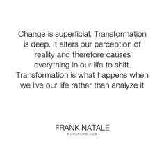 "Frank Natale - ""Change is superficial. Transformation is deep. It alters our perception of reality..."". inspirational-quotes, relationships-advice, midlife-crisis"