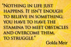 """""""Nothing in life just happens. It isn't enough to believe in something; you have to have the stamina to meet the obstacles and overcome them, to struggle."""" ~ Golda Meir"""