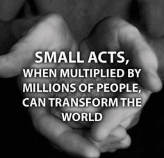 Small acts, when multiplied by millions of people, can transform the world. - Small Acts of Kindness Can Bring Smile On Million Faces We Are The World, In This World, Daily Quotes, Life Quotes, Sunday Quotes, Wisdom Quotes, Favorite Quotes, Best Quotes, Niv Bible