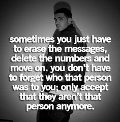 *Sometimes you just have to erase the messages, delete the numbers, and move on. You don't have to forget who that person was to you; only accept that they aren't that person anymore.. -Drake* <3