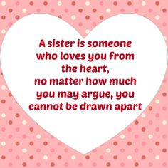 A sister is someone who loves you from the heart.