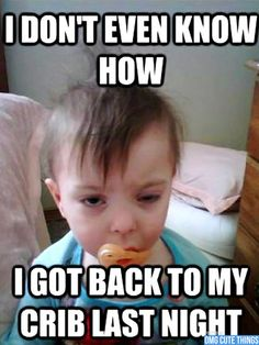 "funny baby meme. ""I don't even know how I got back to my crib last night."""