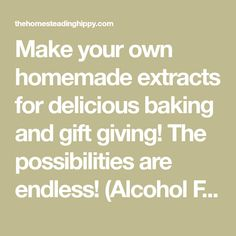 Make your own homemade extracts for delicious baking and gift giving! The possibilities are endless! (Alcohol Free Versions Available) The Homesteading Hippy