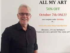 Hey guys. JUST A WARNING! A HUGE sale on tomorrow  FOR MY BIRTHDAY! 50% OFF ALL MY ART on October 7!  Use code 'birthday'! That would be a great present! www.etsy.com/shop/nakedpastor