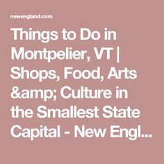 Things to Do in Montpelier, VT | Shops, Food, Arts & Culture in the Smallest State Capital - New England Today