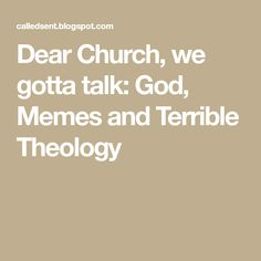 Dear Church, we gotta talk: God, Memes and Terrible Theology
