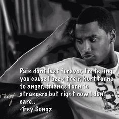 "Pain don't last forever, I'm telling you cause I been their, hurt turns to anger friends turn to strangers but right now I don't care.. -Trey Songz (my fave quote from the song ""unfortunate"")"