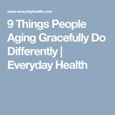 9 Things People Aging Gracefully Do Differently | Everyday Health