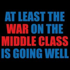 At least the war on the middle class is going well. Fuck Republicans