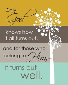 Only God knows how it all turns out, and for those who belong to Him, it turns out well