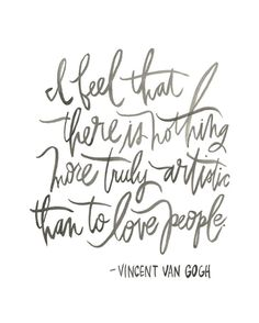 I feel that there is nothing more truly artistic than to love people - Vincent Van Gogh