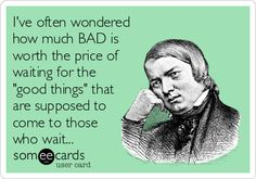 Ive often wondered how much BAD is worth the price of waiting for the good things that are supposed to come to those who wait...