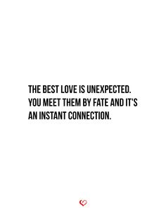 The best love is unexpected. You meet them by fate and it's an instant connection