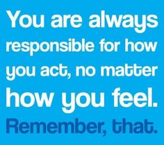 You are always #responsible for how you act, no matter how you feel. Yep, that's a good one to remember. darlene